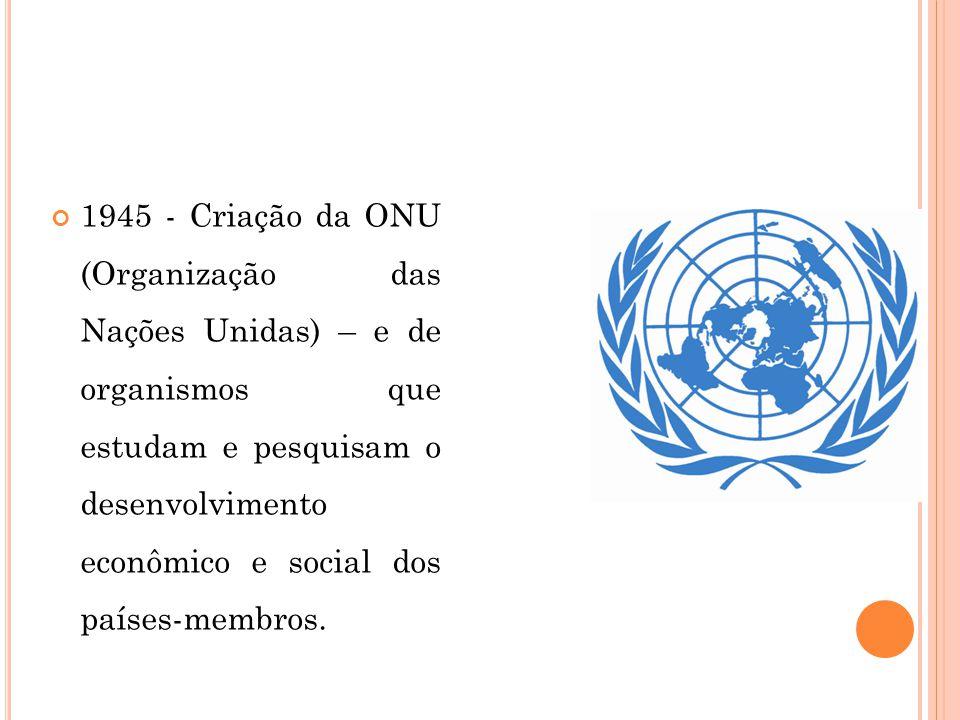 1945 - Criação da ONU (Organização das Nações Unidas) – e de organismos que estudam e pesquisam o desenvolvimento econômico e social dos países-membros.