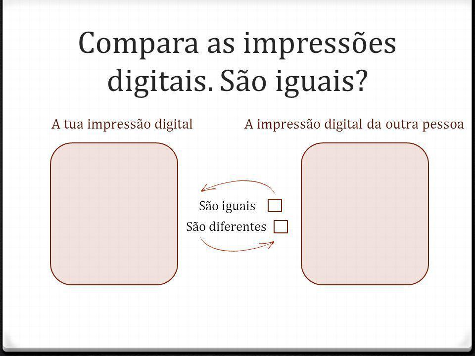 Compara as impressões digitais. São iguais