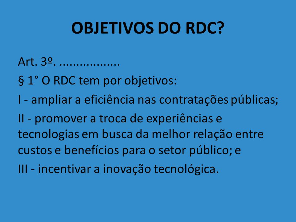 OBJETIVOS DO RDC Art. 3º. .................. § 1° O RDC tem por objetivos: I - ampliar a eficiência nas contratações públicas;