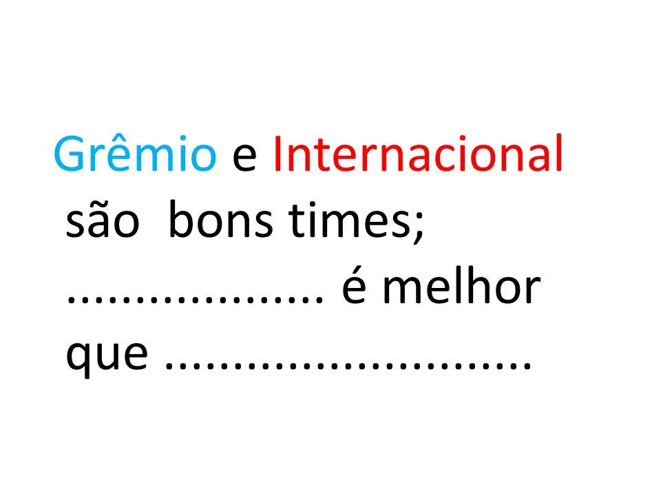 Grêmio e Internacional são bons times; ................... é melhor que ...........................