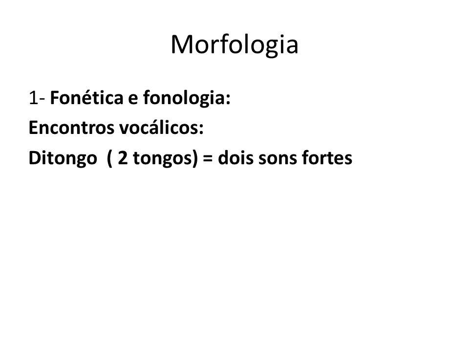 Morfologia 1- Fonética e fonologia: Encontros vocálicos: Ditongo ( 2 tongos) = dois sons fortes