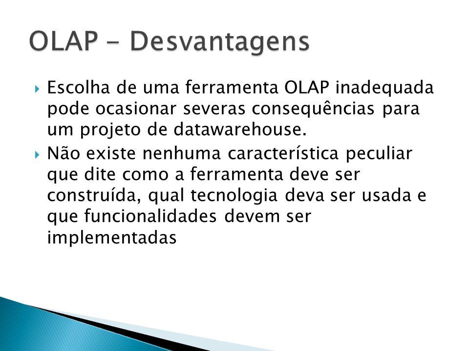 OLAP - Desvantagens Escolha de uma ferramenta OLAP inadequada pode ocasionar severas consequências para um projeto de datawarehouse.