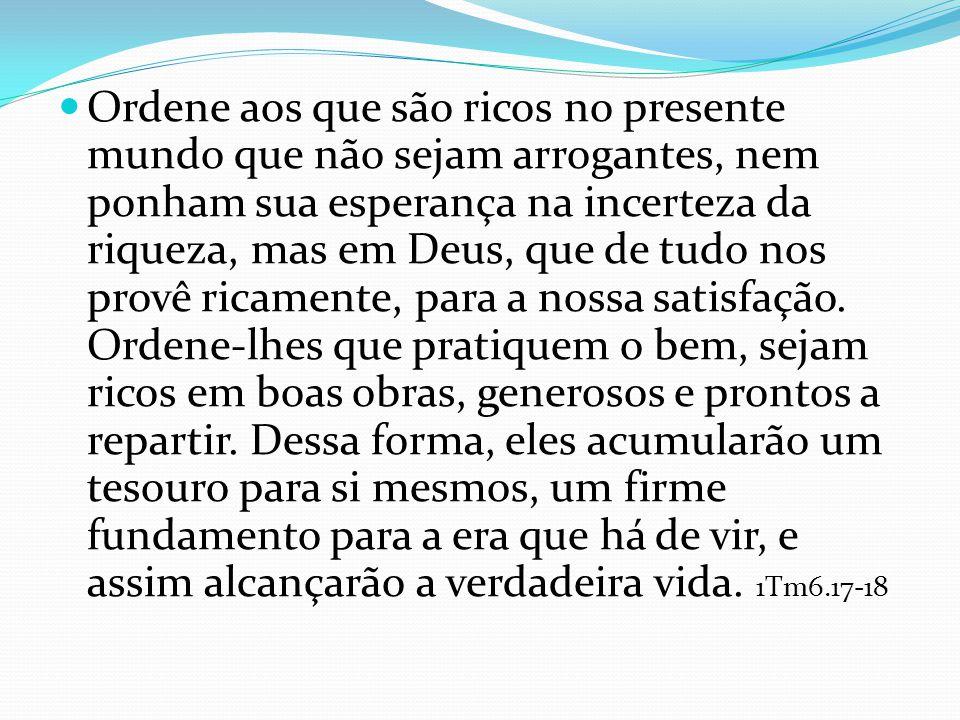 Ordene aos que são ricos no presente mundo que não sejam arrogantes, nem ponham sua esperança na incerteza da riqueza, mas em Deus, que de tudo nos provê ricamente, para a nossa satisfação.