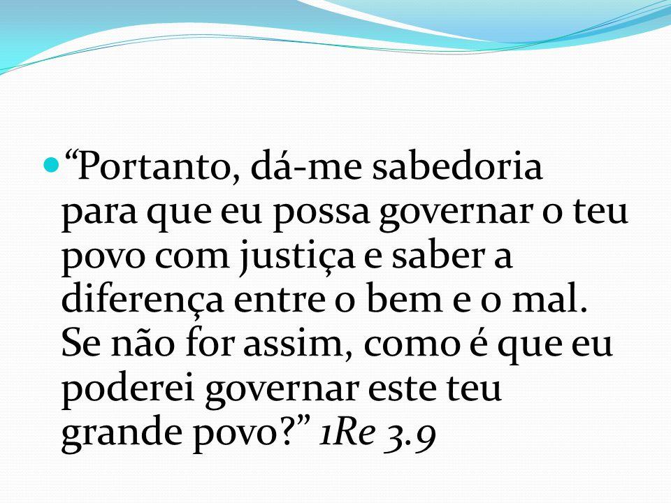 Portanto, dá-me sabedoria para que eu possa governar o teu povo com justiça e saber a diferença entre o bem e o mal.