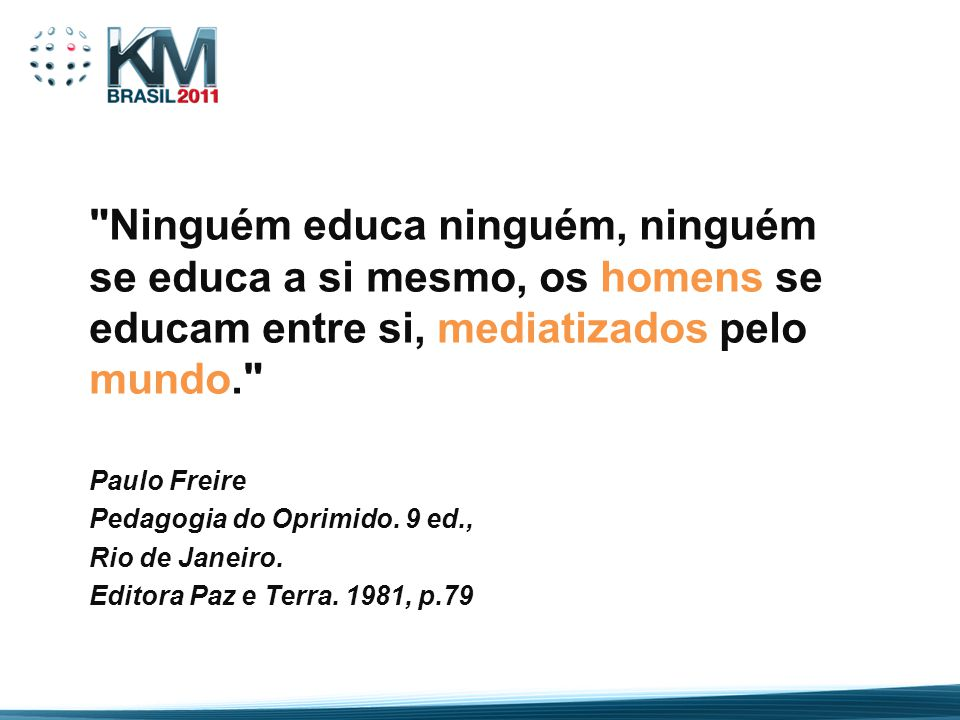 Ninguém educa ninguém, ninguém se educa a si mesmo, os homens se educam entre si, mediatizados pelo mundo.