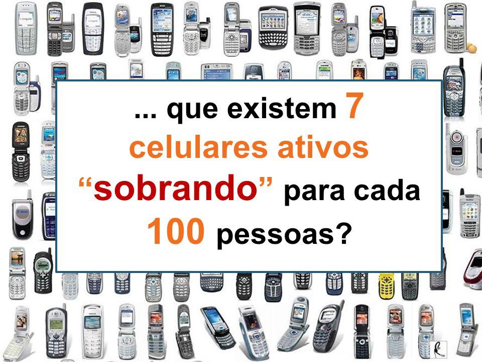 ... que existem 7 celulares ativos sobrando para cada 100 pessoas
