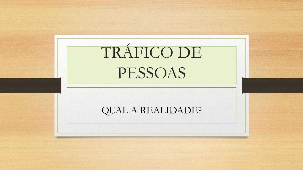 TRÁFICO DE PESSOAS QUAL A REALIDADE