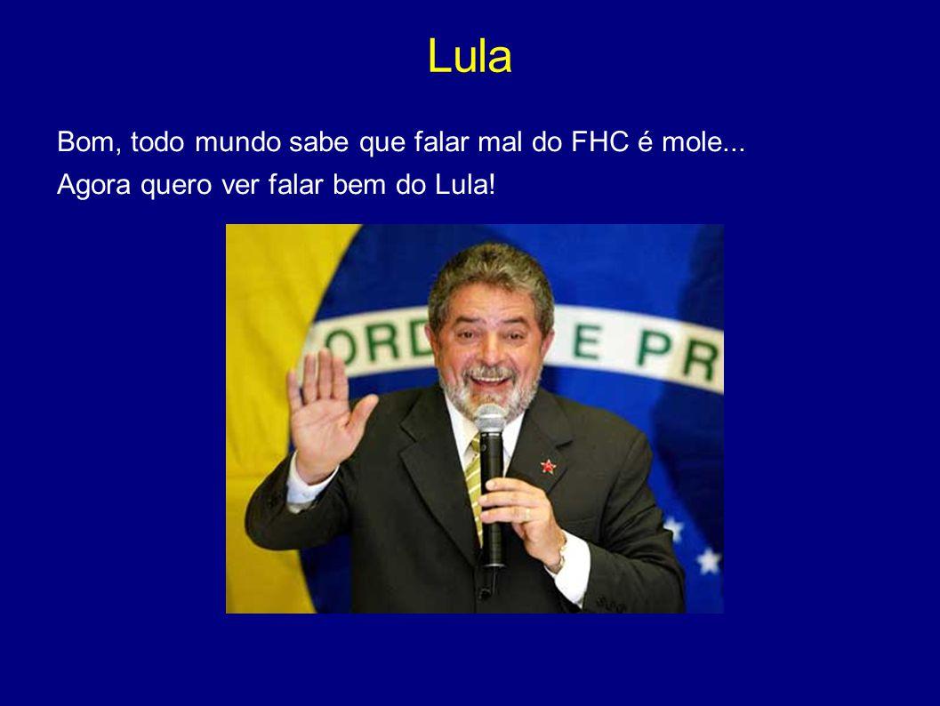 Lula Bom, todo mundo sabe que falar mal do FHC é mole...