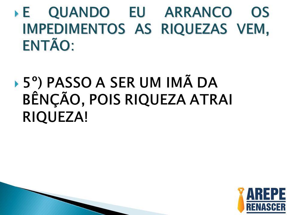 5º) PASSO A SER UM IMÃ DA BÊNÇÃO, POIS RIQUEZA ATRAI RIQUEZA!