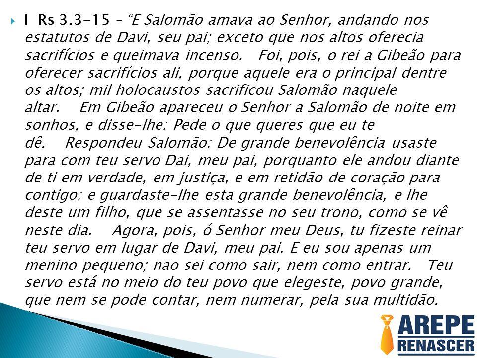 I Rs 3.3-15 – E Salomão amava ao Senhor, andando nos estatutos de Davi, seu pai; exceto que nos altos oferecia sacrifícios e queimava incenso. Foi, pois, o rei a Gibeão para oferecer sacrifícios ali, porque aquele era o principal dentre os altos; mil holocaustos sacrificou Salomão naquele altar. Em Gibeão apareceu o Senhor a Salomão de noite em sonhos, e disse-lhe: Pede o que queres que eu te dê. Respondeu Salomão: De grande benevolência usaste para com teu servo Dai, meu pai, porquanto ele andou diante de ti em verdade, em justiça, e em retidão de coração para contigo; e guardaste-lhe esta grande benevolência, e lhe deste um filho, que se assentasse no seu trono, como se vê neste dia. Agora, pois, ó Senhor meu Deus, tu fizeste reinar teu servo em lugar de Davi, meu pai.