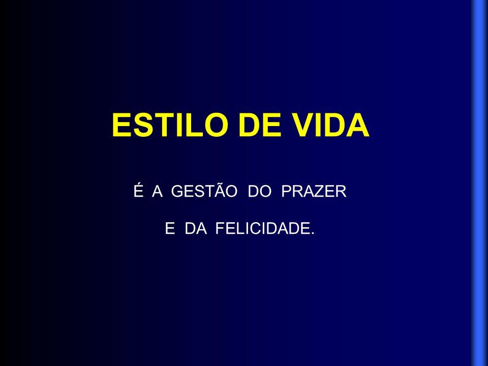 ESTILO DE VIDA É A GESTÃO DO PRAZER E DA FELICIDADE.