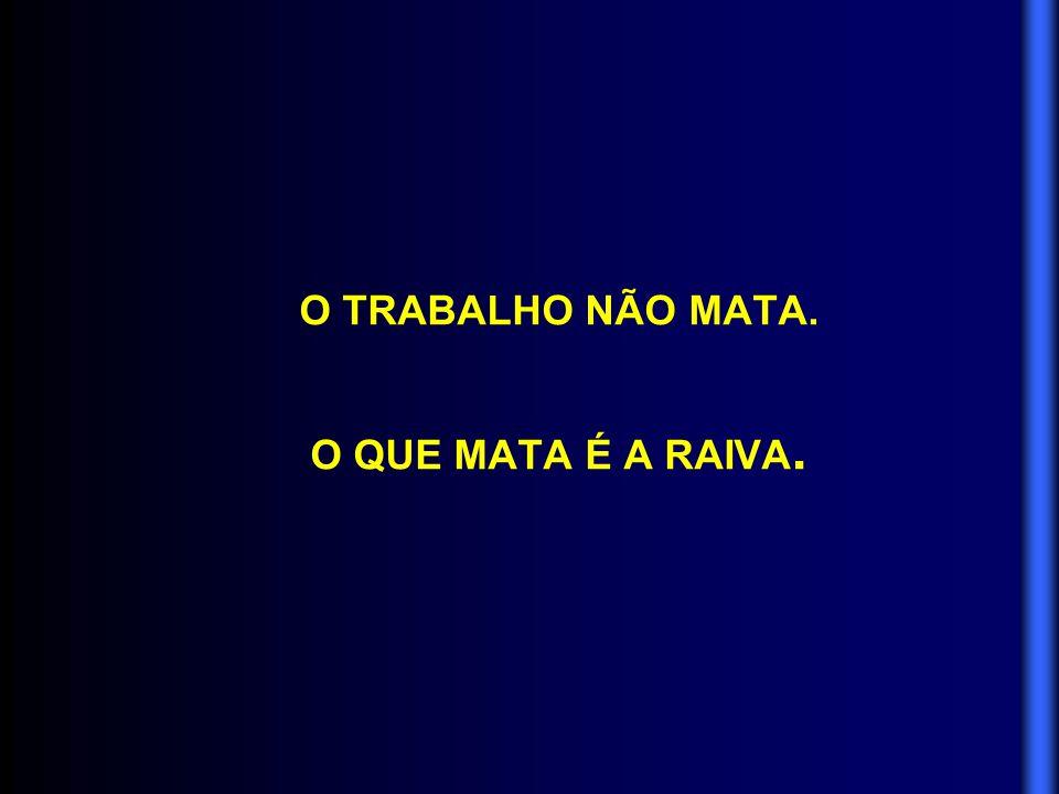 O TRABALHO NÃO MATA. O QUE MATA É A RAIVA.