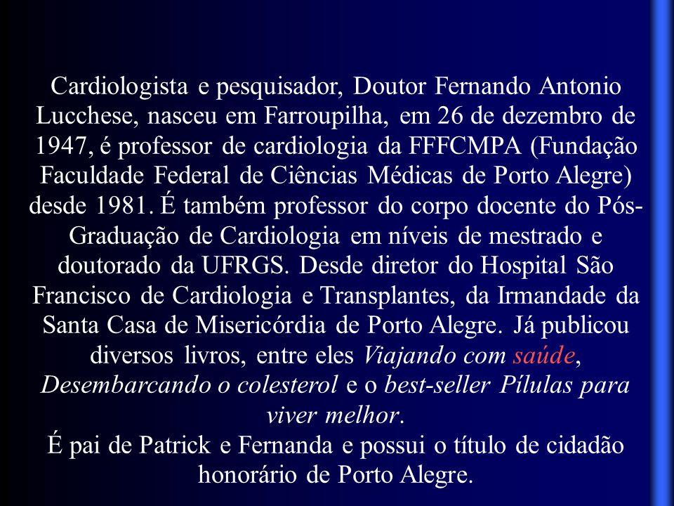 Cardiologista e pesquisador, Doutor Fernando Antonio Lucchese, nasceu em Farroupilha, em 26 de dezembro de 1947, é professor de cardiologia da FFFCMPA (Fundação Faculdade Federal de Ciências Médicas de Porto Alegre) desde 1981. É também professor do corpo docente do Pós-Graduação de Cardiologia em níveis de mestrado e doutorado da UFRGS. Desde diretor do Hospital São Francisco de Cardiologia e Transplantes, da Irmandade da Santa Casa de Misericórdia de Porto Alegre. Já publicou diversos livros, entre eles Viajando com saúde, Desembarcando o colesterol e o best-seller Pílulas para viver melhor.