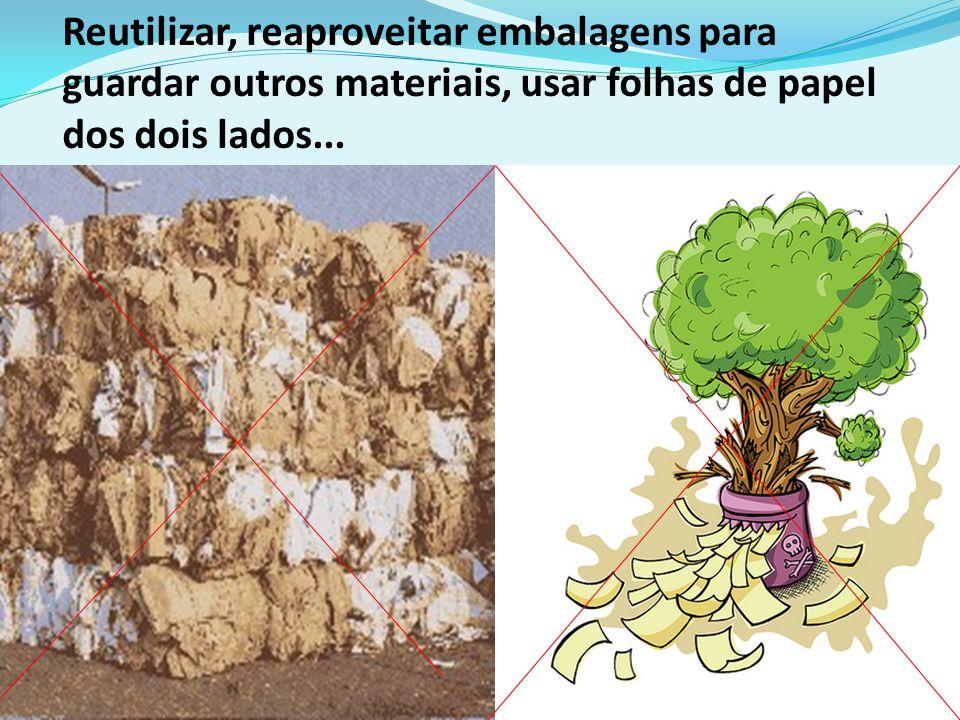 Reutilizar, reaproveitar embalagens para guardar outros materiais, usar folhas de papel dos dois lados...