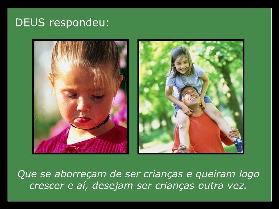 DEUS respondeu: Que se aborreçam de ser crianças e queiram logo crescer e aí, desejam ser crianças outra vez.