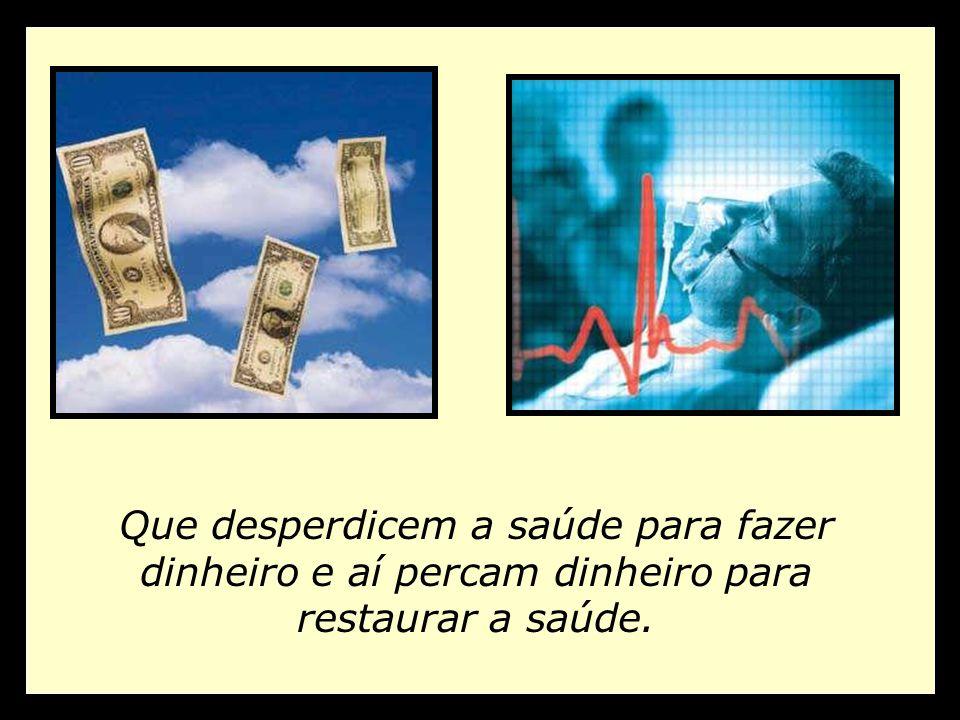 Que desperdicem a saúde para fazer dinheiro e aí percam dinheiro para restaurar a saúde.