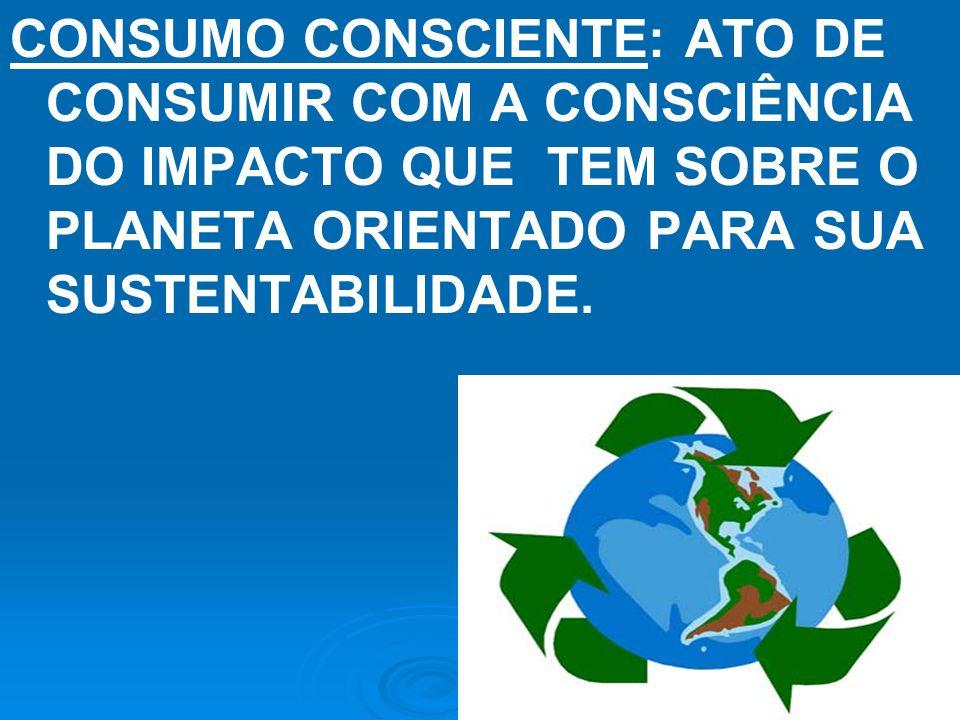 CONSUMO CONSCIENTE: ATO DE CONSUMIR COM A CONSCIÊNCIA DO IMPACTO QUE TEM SOBRE O PLANETA ORIENTADO PARA SUA SUSTENTABILIDADE.