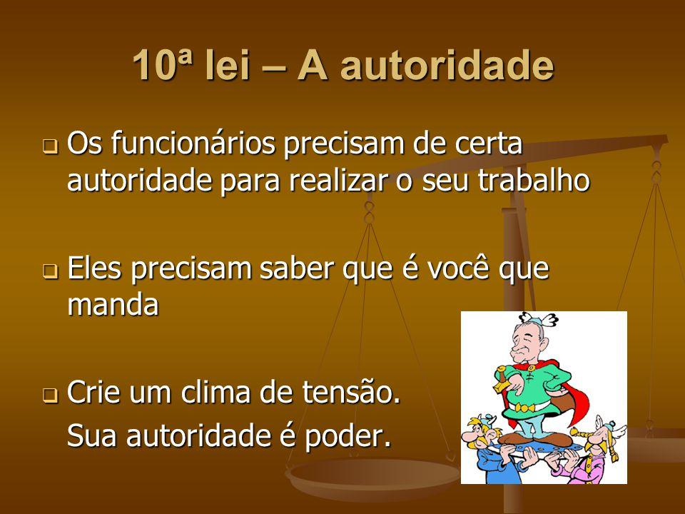 10ª lei – A autoridade Os funcionários precisam de certa autoridade para realizar o seu trabalho. Eles precisam saber que é você que manda.