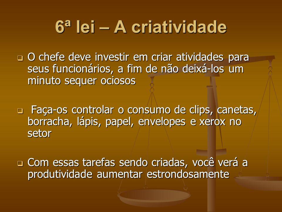 6ª lei – A criatividade O chefe deve investir em criar atividades para seus funcionários, a fim de não deixá-los um minuto sequer ociosos.