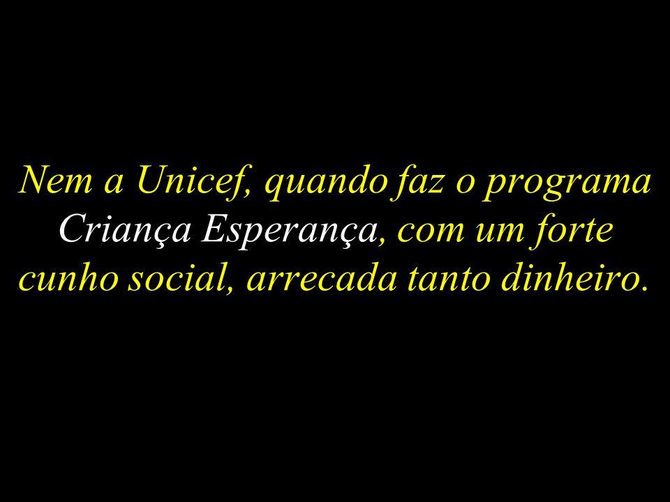 Nem a Unicef, quando faz o programa Criança Esperança, com um forte cunho social, arrecada tanto dinheiro.