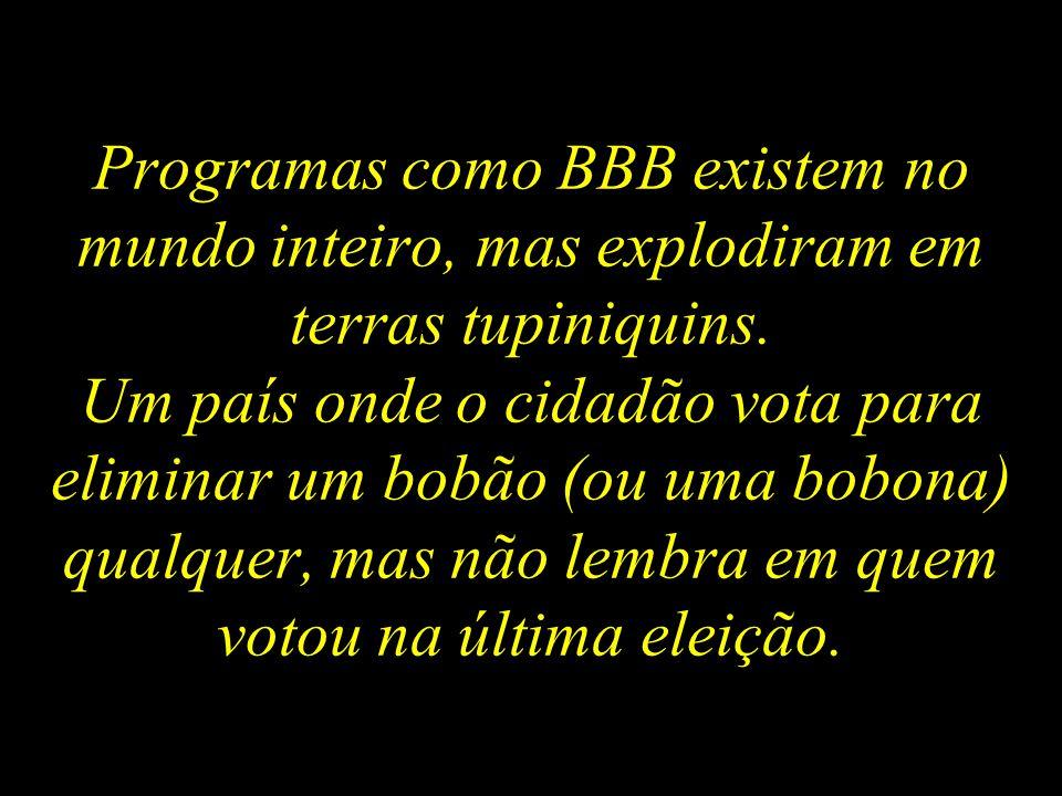 Programas como BBB existem no mundo inteiro, mas explodiram em terras tupiniquins.