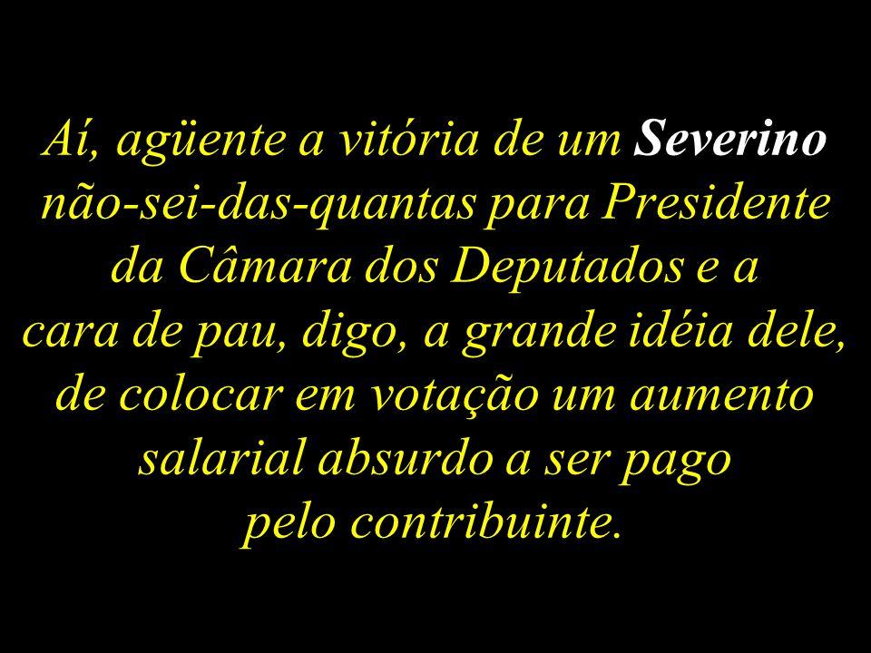 Aí, agüente a vitória de um Severino não-sei-das-quantas para Presidente da Câmara dos Deputados e a cara de pau, digo, a grande idéia dele, de colocar em votação um aumento salarial absurdo a ser pago pelo contribuinte.