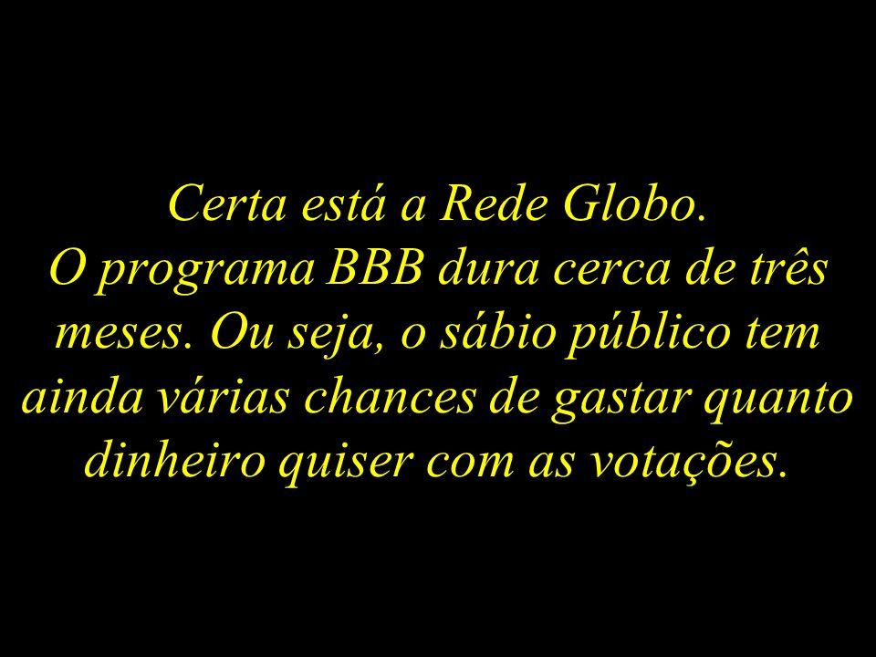 Certa está a Rede Globo. O programa BBB dura cerca de três meses