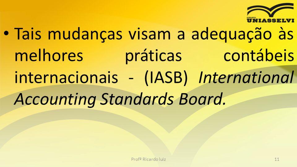Tais mudanças visam a adequação às melhores práticas contábeis internacionais - (IASB) International Accounting Standards Board.