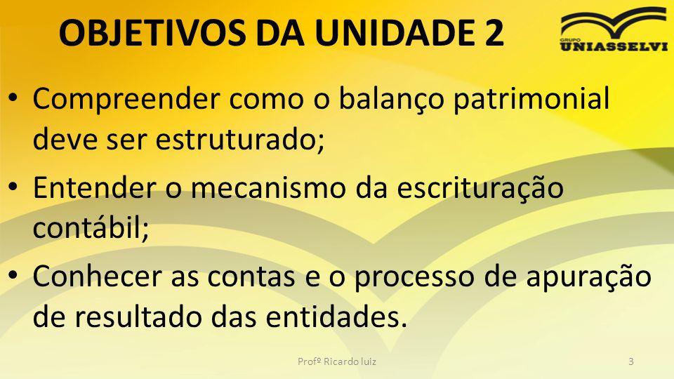 OBJETIVOS DA UNIDADE 2 Compreender como o balanço patrimonial deve ser estruturado; Entender o mecanismo da escrituração contábil;