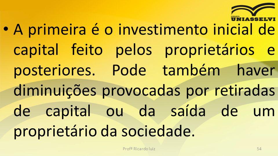 A primeira é o investimento inicial de capital feito pelos proprietários e posteriores. Pode também haver diminuições provocadas por retiradas de capital ou da saída de um proprietário da sociedade.