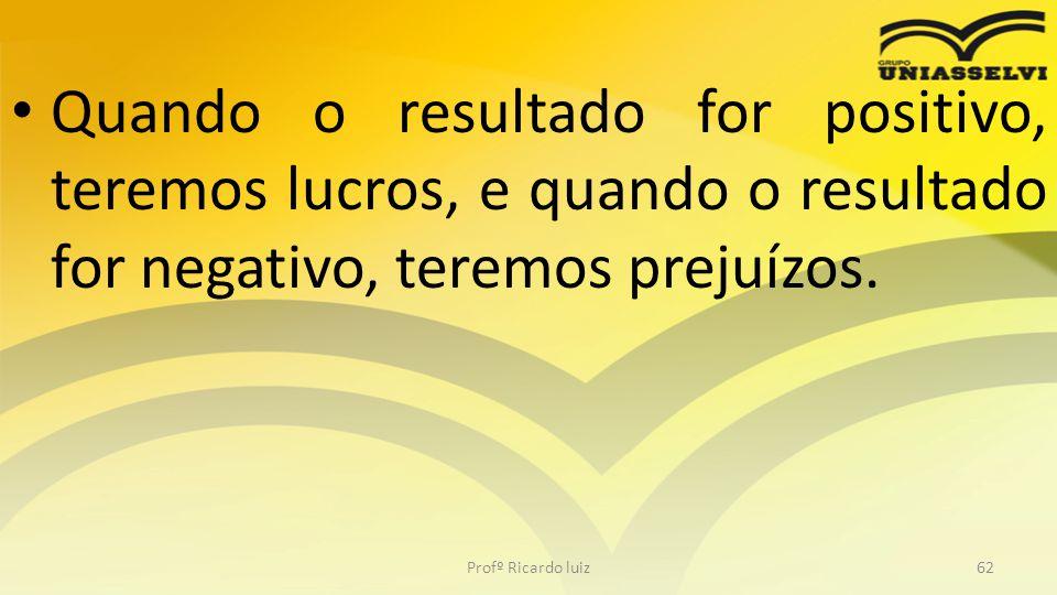 Quando o resultado for positivo, teremos lucros, e quando o resultado for negativo, teremos prejuízos.
