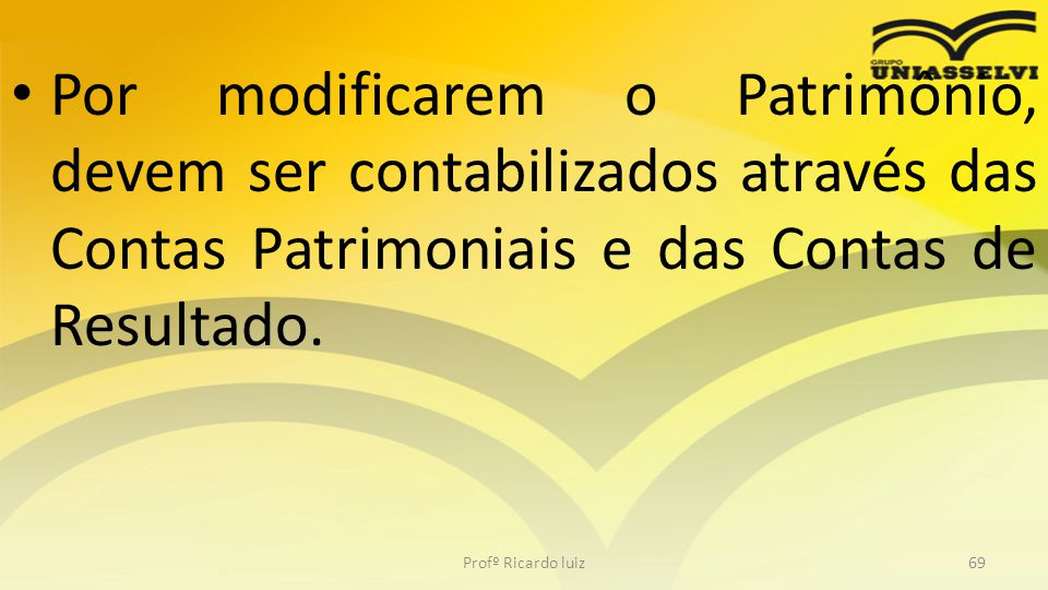 Por modificarem o Patrimônio, devem ser contabilizados através das Contas Patrimoniais e das Contas de Resultado.