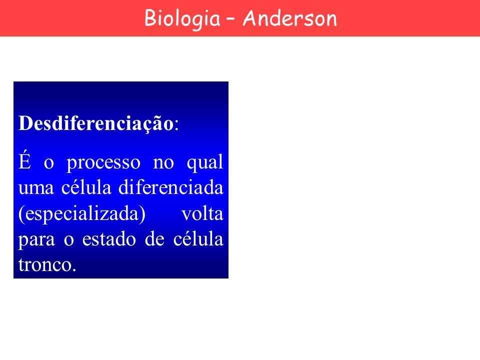 Biologia – Anderson Desdiferenciação: É o processo no qual uma célula diferenciada (especializada) volta para o estado de célula tronco.