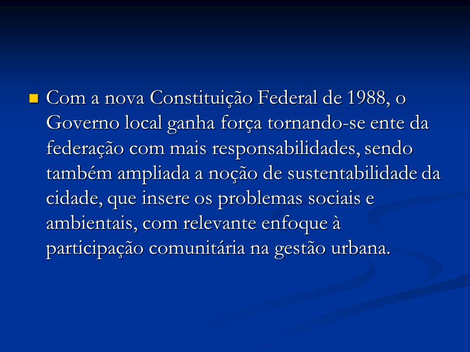 Com a nova Constituição Federal de 1988, o Governo local ganha força tornando-se ente da federação com mais responsabilidades, sendo também ampliada a noção de sustentabilidade da cidade, que insere os problemas sociais e ambientais, com relevante enfoque à participação comunitária na gestão urbana.