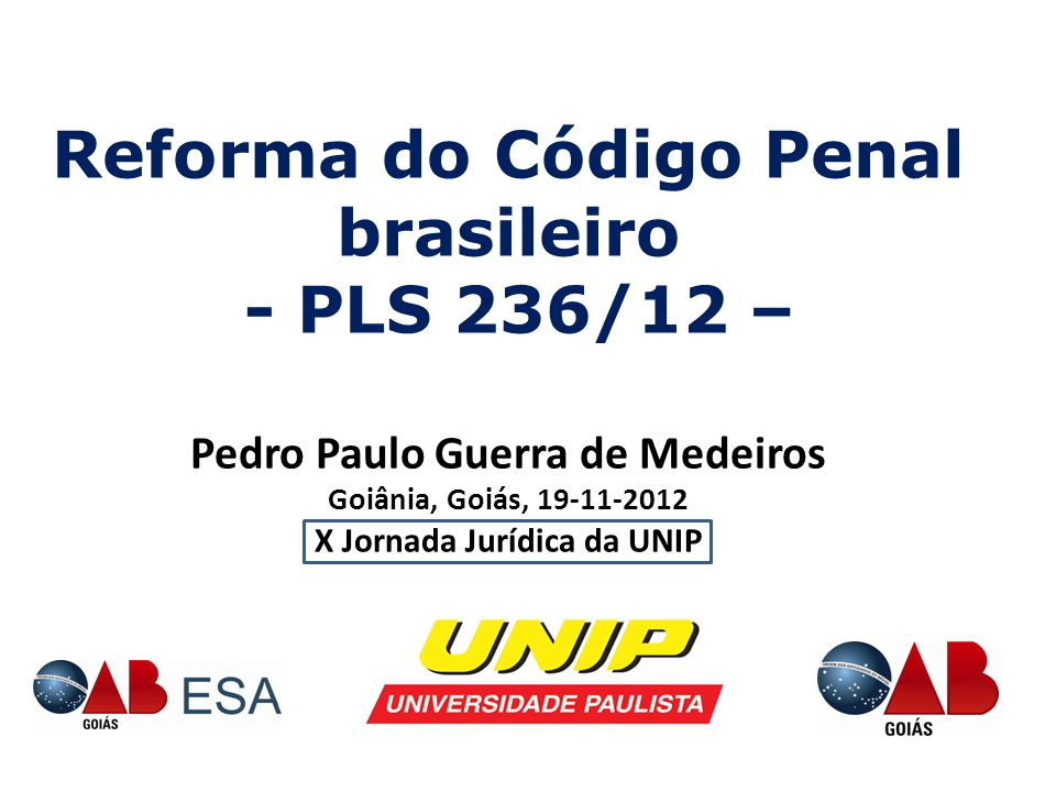 Reforma do Código Penal brasileiro - PLS 236/12 – Pedro Paulo Guerra de Medeiros Goiânia, Goiás, 19-11-2012 X Jornada Jurídica da UNIP