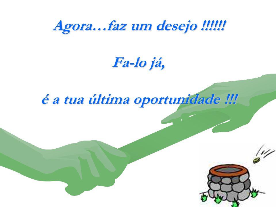 Agora…faz um desejo !!!!!! Fa-lo já, é a tua última oportunidade !!!