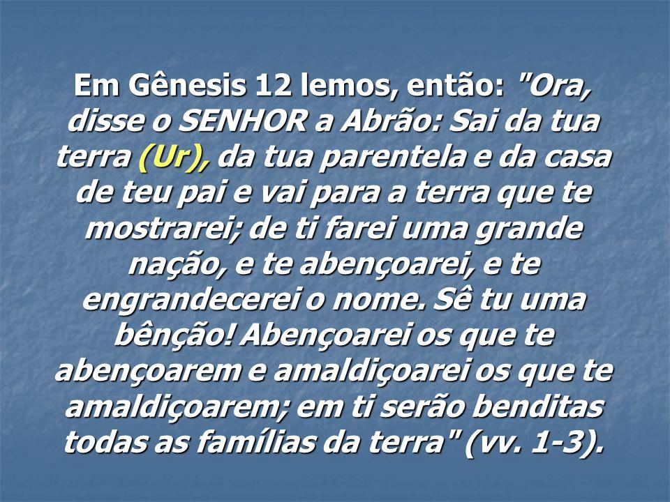 Em Gênesis 12 lemos, então: Ora, disse o SENHOR a Abrão: Sai da tua terra (Ur), da tua parentela e da casa de teu pai e vai para a terra que te mostrarei; de ti farei uma grande nação, e te abençoarei, e te engrandecerei o nome.