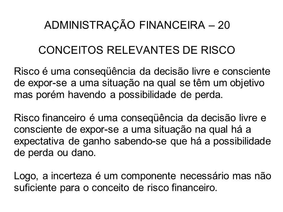 ADMINISTRAÇÃO FINANCEIRA – 20 CONCEITOS RELEVANTES DE RISCO Risco é uma conseqüência da decisão livre e consciente de expor-se a uma situação na qual se têm um objetivo mas porém havendo a possibilidade de perda.
