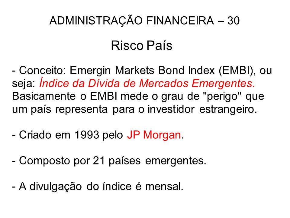 ADMINISTRAÇÃO FINANCEIRA – 30 Risco País - Conceito: Emergin Markets Bond Index (EMBI), ou seja: Índice da Dívida de Mercados Emergentes.