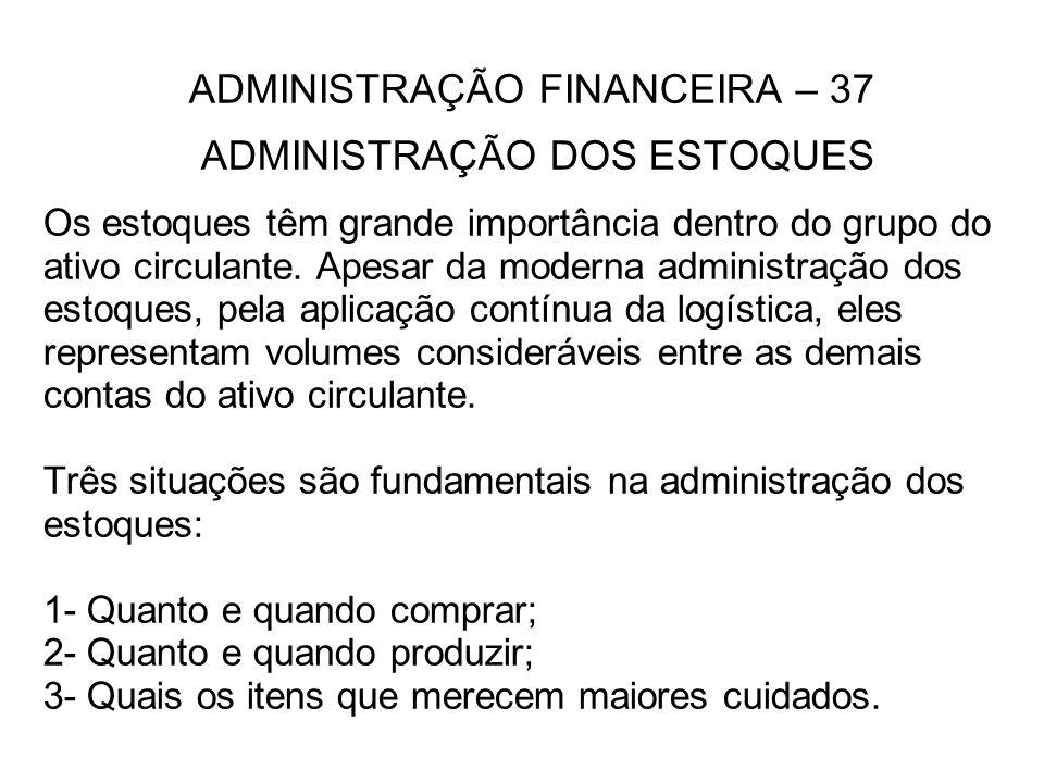 ADMINISTRAÇÃO FINANCEIRA – 37 ADMINISTRAÇÃO DOS ESTOQUES Os estoques têm grande importância dentro do grupo do ativo circulante.