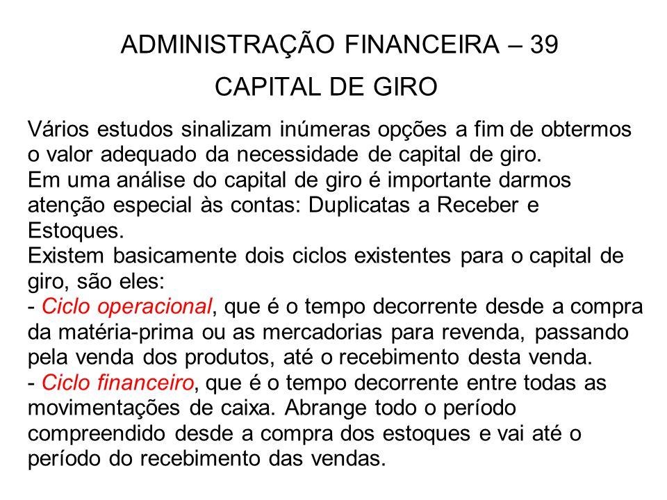 ADMINISTRAÇÃO FINANCEIRA – 39 CAPITAL DE GIRO Vários estudos sinalizam inúmeras opções a fim de obtermos o valor adequado da necessidade de capital de giro.