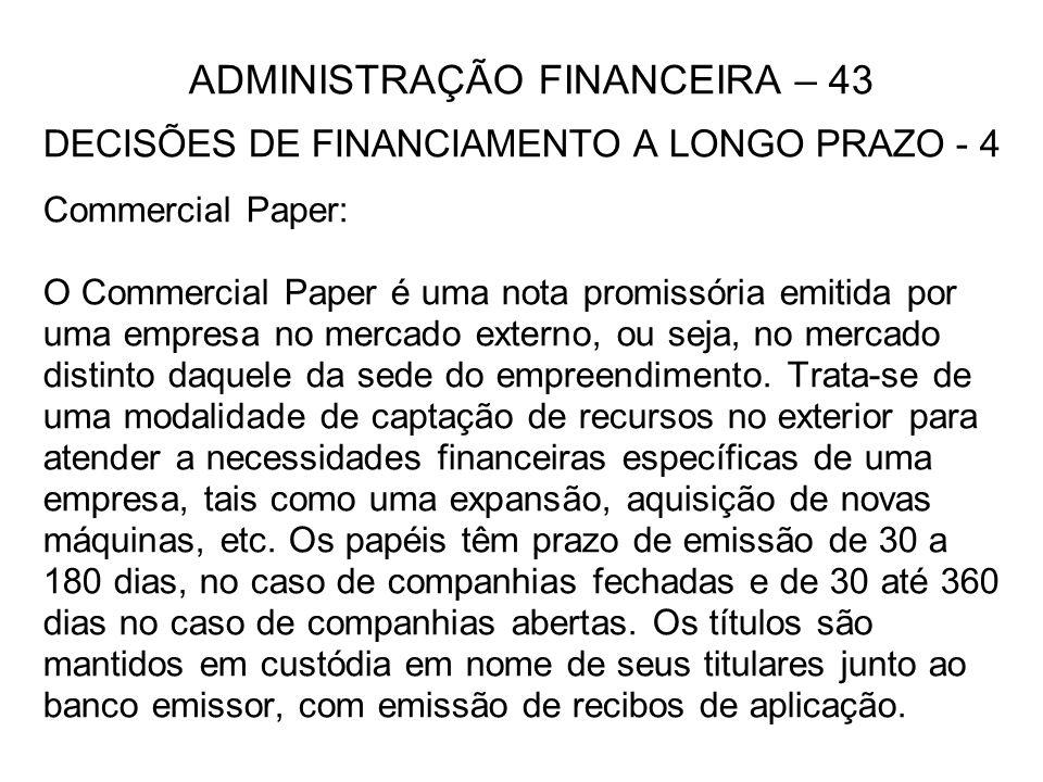 ADMINISTRAÇÃO FINANCEIRA – 43 DECISÕES DE FINANCIAMENTO A LONGO PRAZO - 4 Commercial Paper: O Commercial Paper é uma nota promissória emitida por uma empresa no mercado externo, ou seja, no mercado distinto daquele da sede do empreendimento.