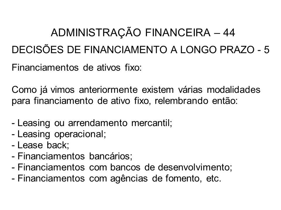 ADMINISTRAÇÃO FINANCEIRA – 44 DECISÕES DE FINANCIAMENTO A LONGO PRAZO - 5 Financiamentos de ativos fixo: Como já vimos anteriormente existem várias modalidades para financiamento de ativo fixo, relembrando então: - Leasing ou arrendamento mercantil; - Leasing operacional; - Lease back; - Financiamentos bancários; - Financiamentos com bancos de desenvolvimento; - Financiamentos com agências de fomento, etc.
