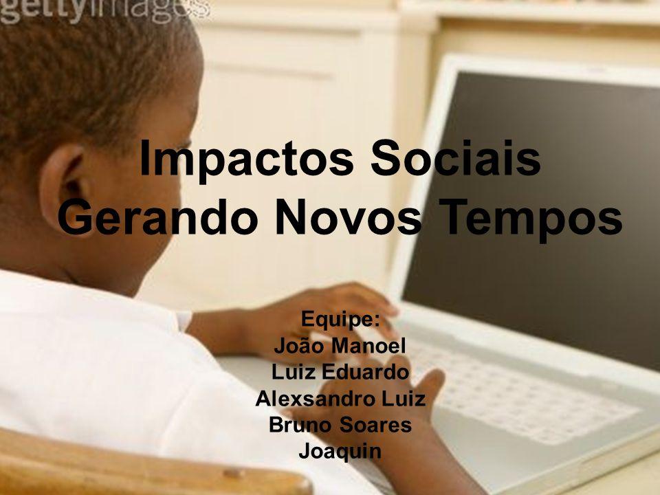 Impactos Sociais Gerando Novos Tempos Equipe: João Manoel Luiz Eduardo Alexsandro Luiz Bruno Soares Joaquin