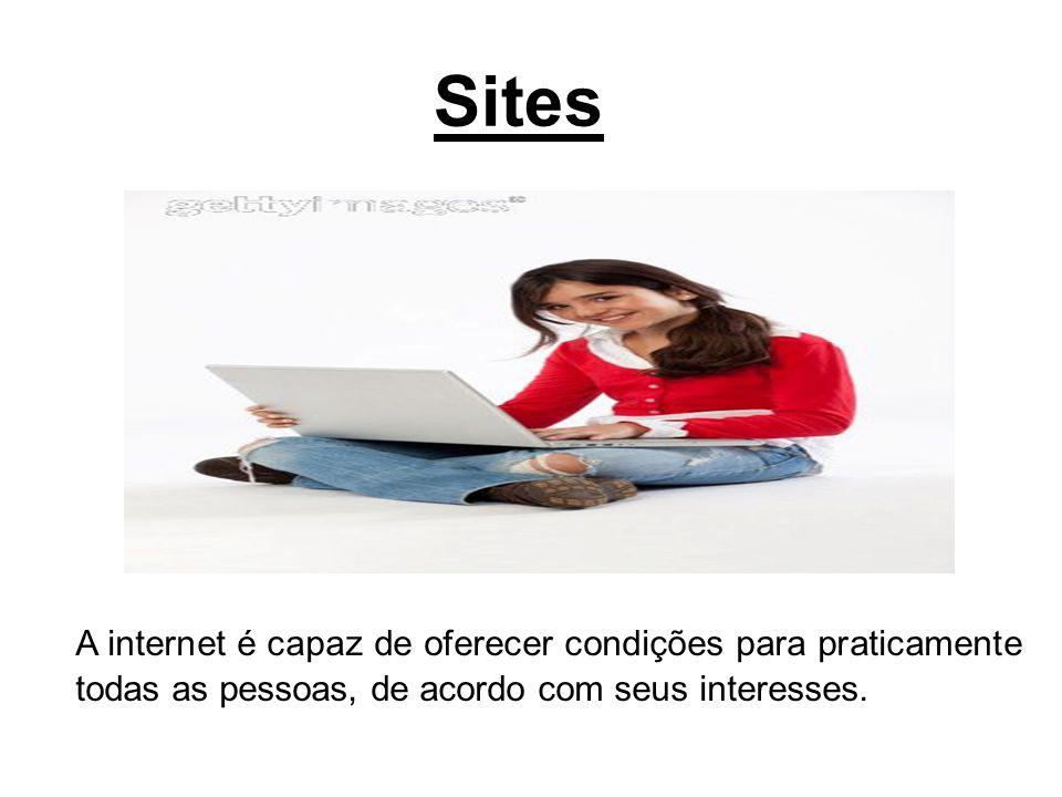 Sites A internet é capaz de oferecer condições para praticamente todas as pessoas, de acordo com seus interesses.