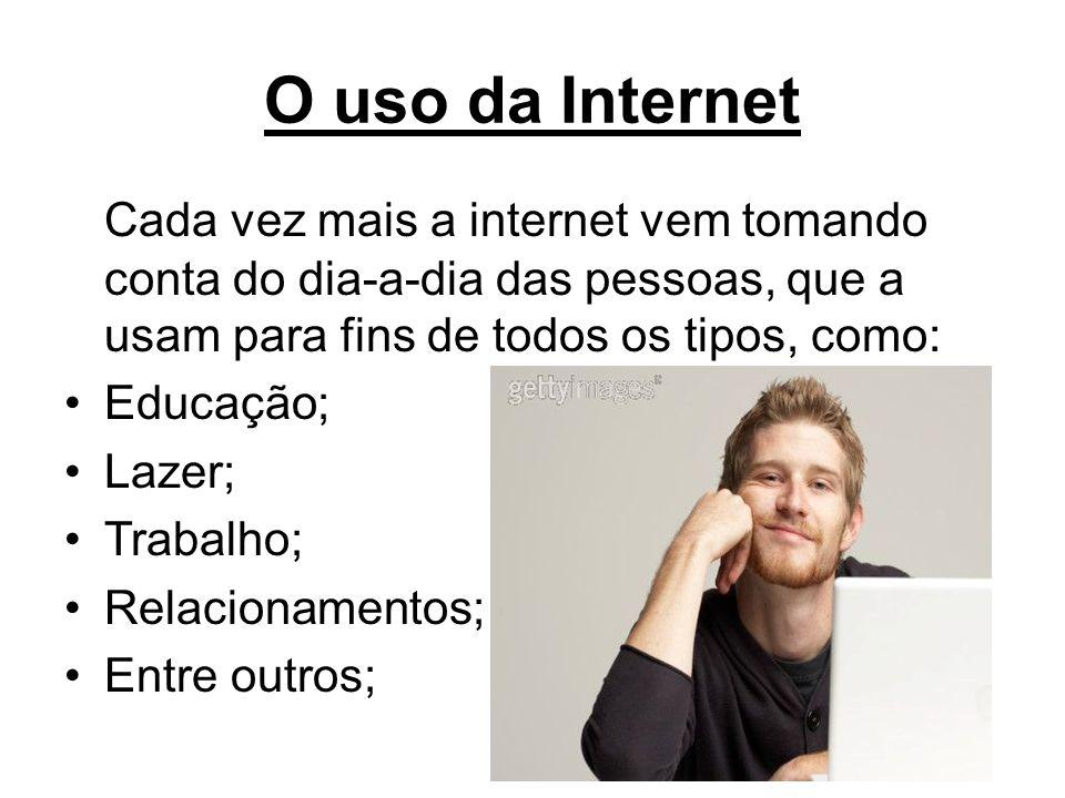 O uso da Internet Cada vez mais a internet vem tomando conta do dia-a-dia das pessoas, que a usam para fins de todos os tipos, como: