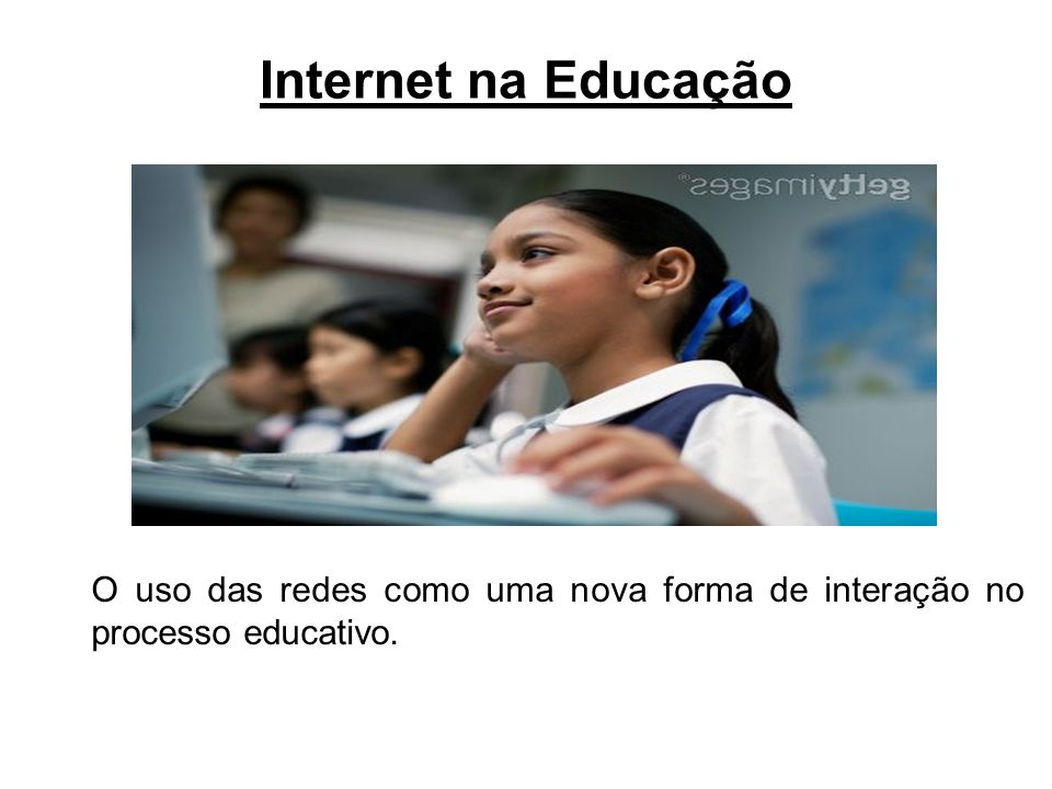 Internet na Educação O uso das redes como uma nova forma de interação no processo educativo.