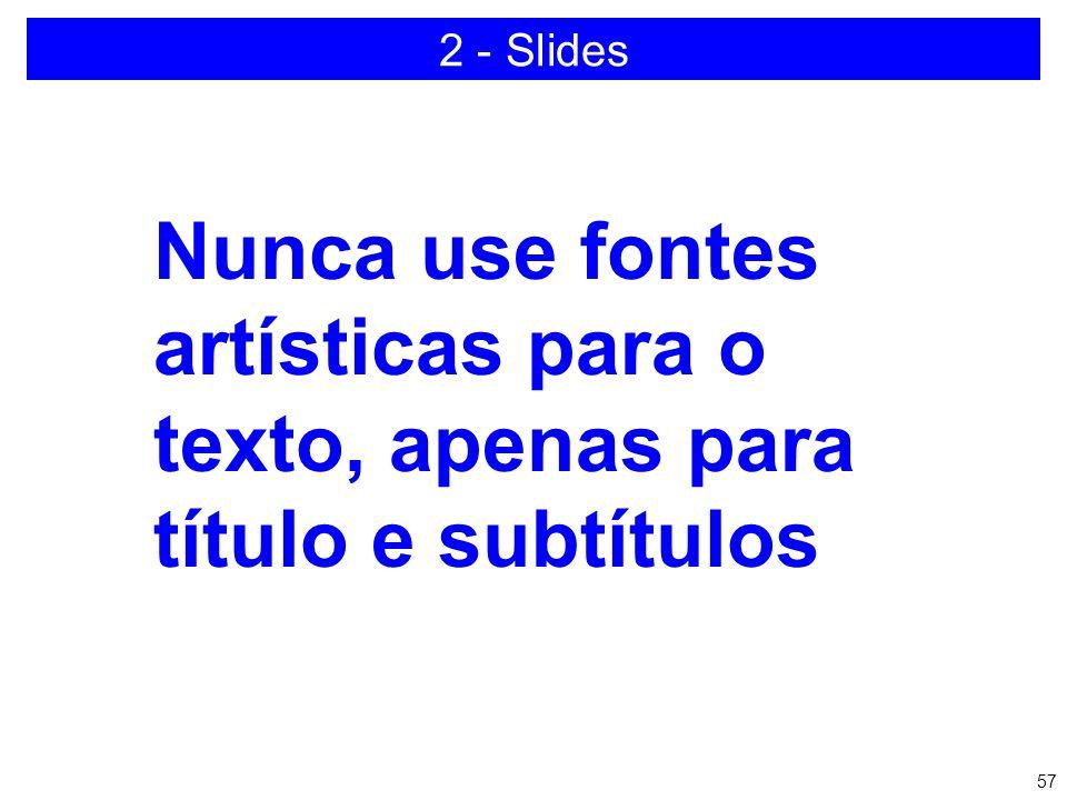 2 - Slides Nunca use fontes artísticas para o texto, apenas para título e subtítulos