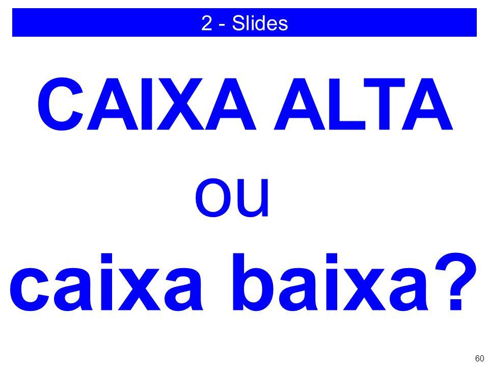 2 - Slides CAIXA ALTA ou caixa baixa