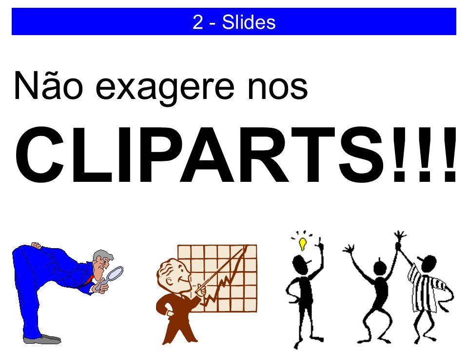 2 - Slides Não exagere nos CLIPARTS!!!